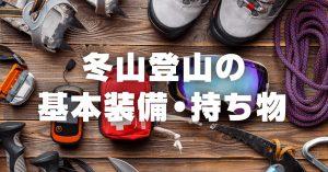 冬山の登山に必要な基本装備・持ち物リスト(日帰り・小屋泊向け)