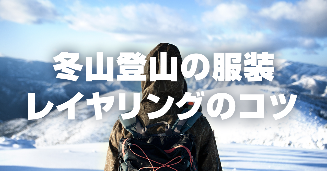 冬山登山の初心者のための服装・レイヤリングのコツ!冬も重ね着が重要